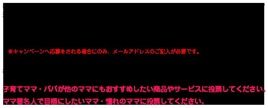 非営利法人「一般社団法人日本マザーズ協会」では、よりよい商品・サービス・施設を子育て期の皆様の投票で選出し、これから子育てをするママたちにご紹介する表彰事業を行っております。・所要時間:2~3分程度・個人情報のご入力は必要ありません。 ※キャンペーンへ応募をされる場合にのみ、メールアドレスのご記入が必要です。 是非、ご協力くださいますよう、お願い申し上げます。 子育てママが他のママにもおすすめしたい商品やサービスに投票してください。